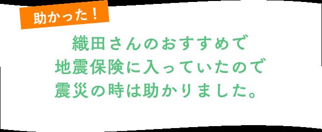織田さんのおすすめで地震保険に入っていたので震災の時は助かりました。